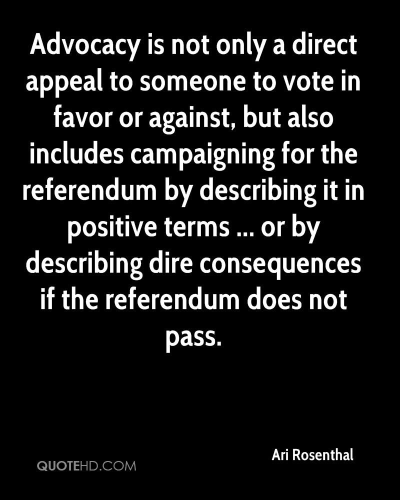 Advocacy is not only a direct appeal to someone to vote in favor or against, but also includes campaigning for the referendum by describing it in positive terms ... or by describing dire consequences if the referendum does not pass.