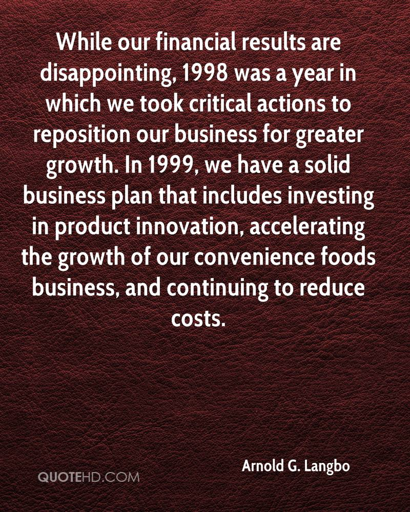 While our financial results are disappointing, 1998 was a year in which we took critical actions to reposition our business for greater growth. In 1999, we have a solid business plan that includes investing in product innovation, accelerating the growth of our convenience foods business, and continuing to reduce costs.