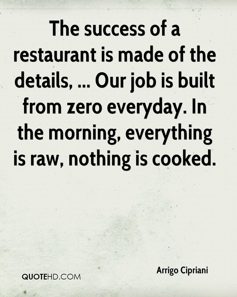 The success of a restaurant is made of the details, ... Our job is built from zero everyday. In the morning, everything is raw, nothing is cooked.