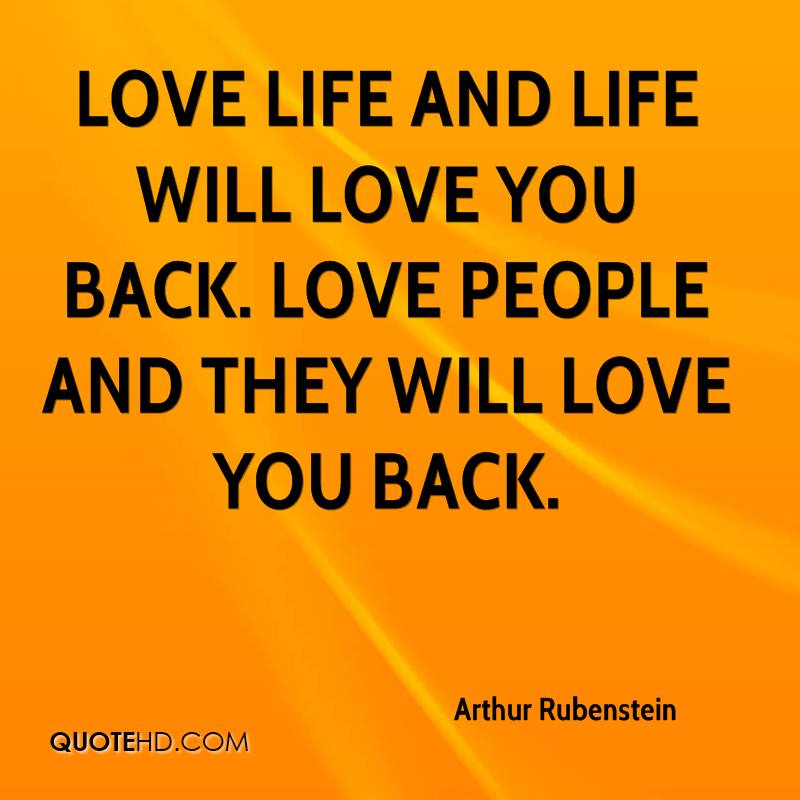 Love life and life will love you back. Love people and they will love you back.