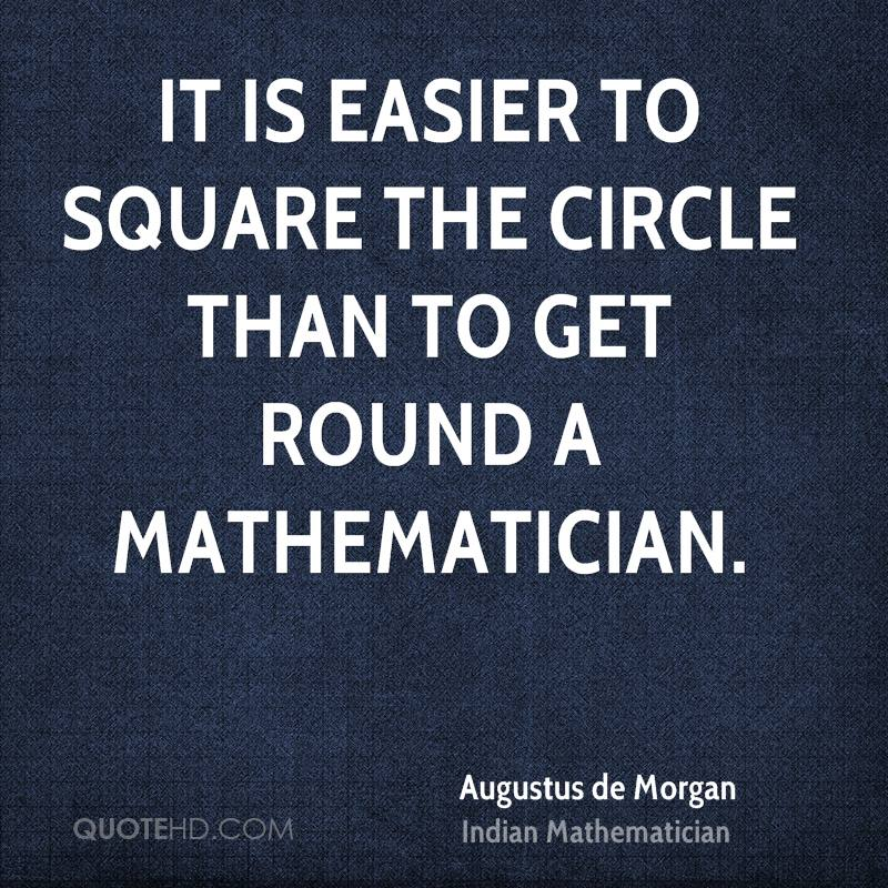 It is easier to square the circle than to get round a mathematician.