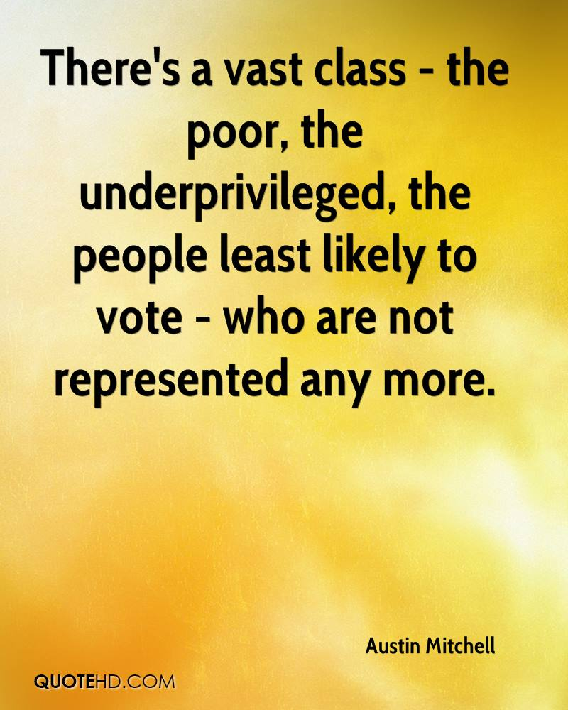 There's a vast class - the poor, the underprivileged, the people least likely to vote - who are not represented any more.