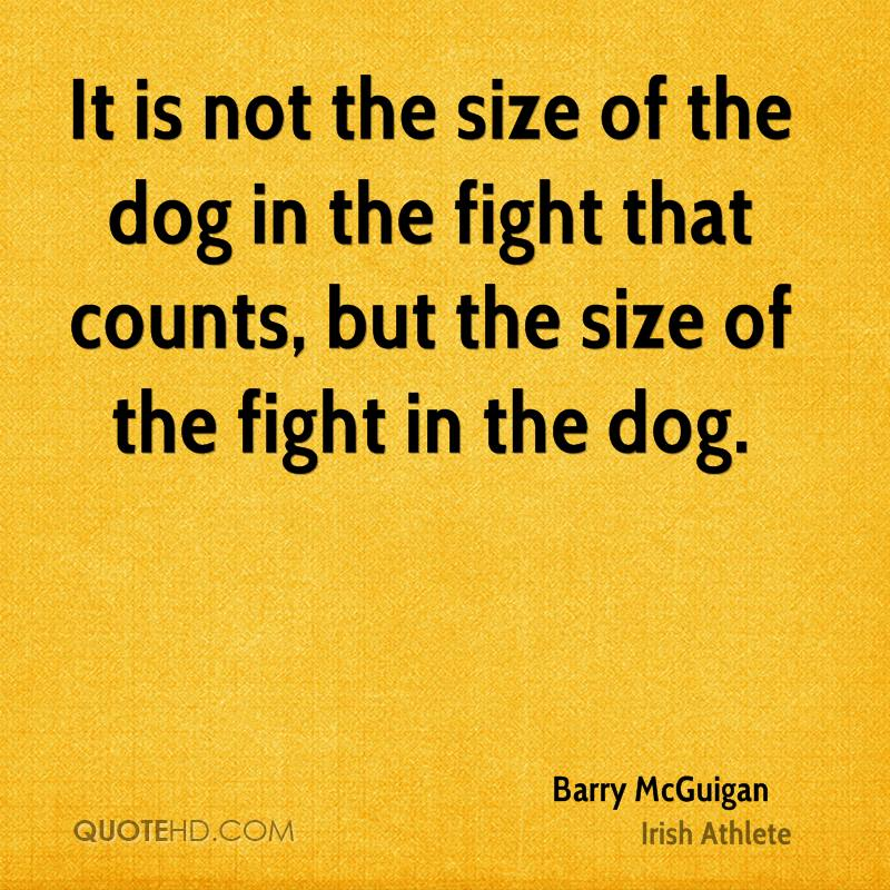 It is not the size of the dog in the fight that counts, but the size of the fight in the dog.