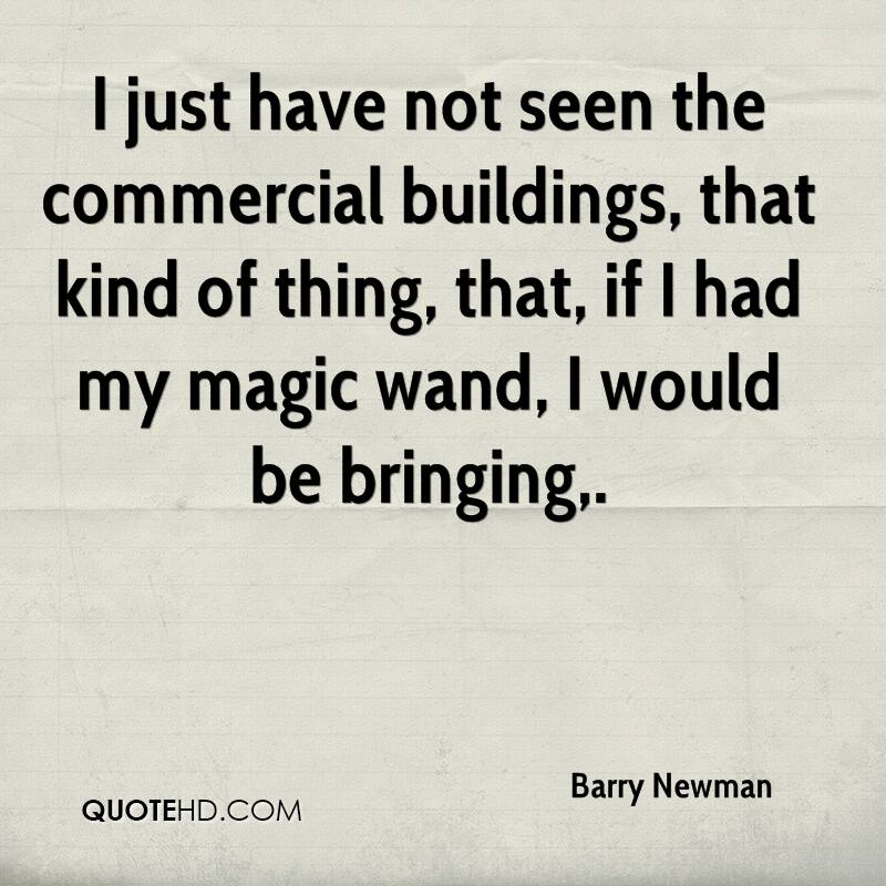 I just have not seen the commercial buildings, that kind of thing, that, if I had my magic wand, I would be bringing.