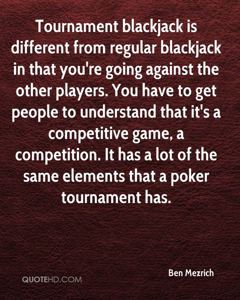 Tournament blackjack is different from regular blackjack in that you're going against the other players. You have to get people to understand that it's a competitive game, a competition. It has a lot of the same elements that a poker tournament has.
