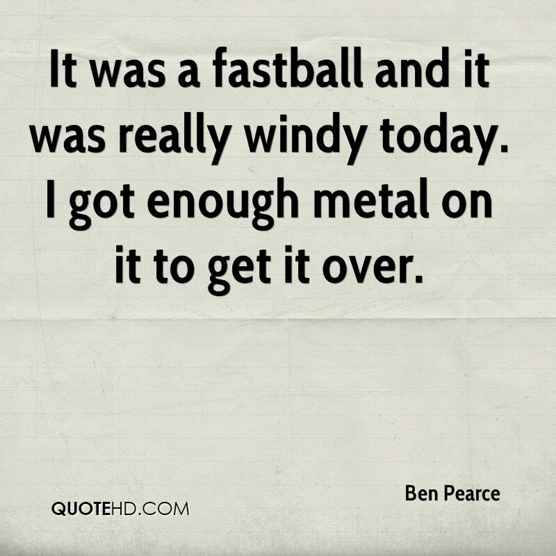 It was a fastball and it was really windy today. I got enough metal on it to get it over.