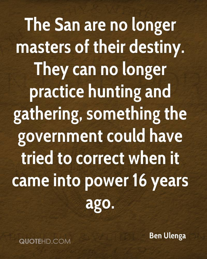 The San are no longer masters of their destiny. They can no longer practice hunting and gathering, something the government could have tried to correct when it came into power 16 years ago.