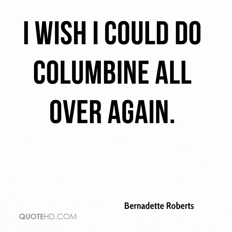 I wish I could do Columbine all over again.