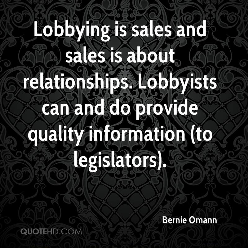Lobbying is sales and sales is about relationships. Lobbyists can and do provide quality information (to legislators).