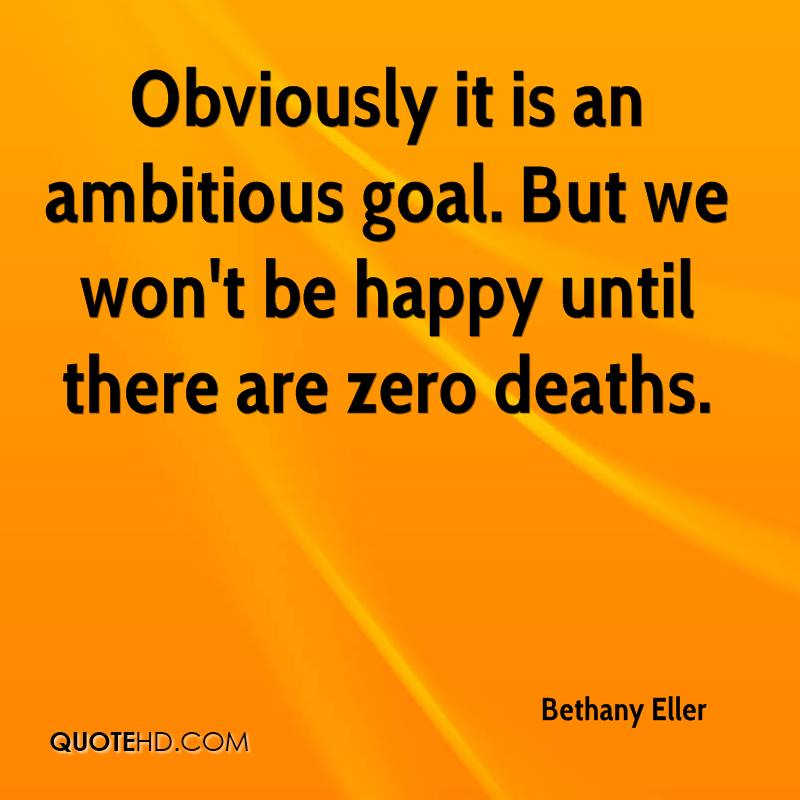 Obviously it is an ambitious goal. But we won't be happy until there are zero deaths.