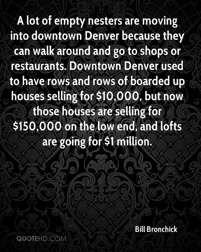 A lot of empty nesters are moving into downtown denver because they can walk around and