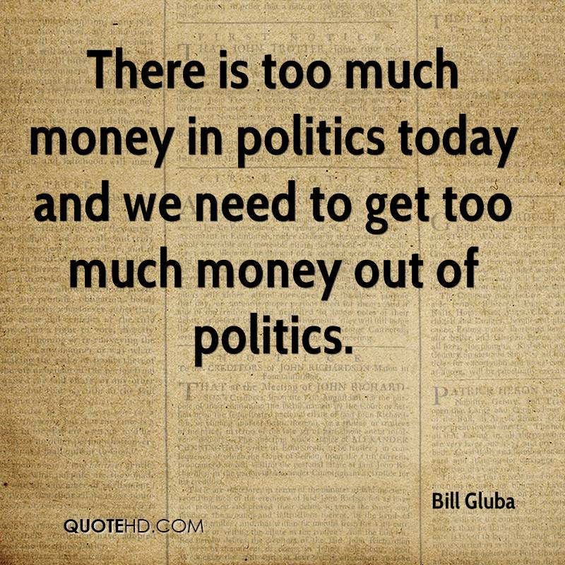 There is too much money in politics today and we need to get too much money out of politics.