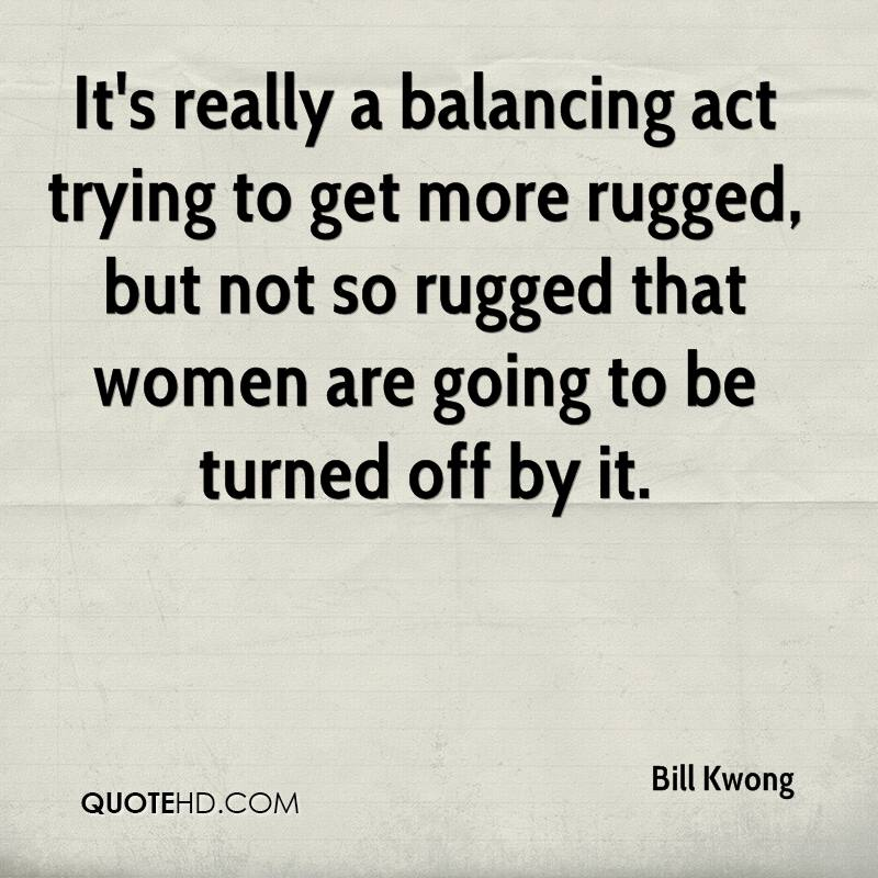 It's really a balancing act trying to get more rugged, but not so rugged that women are going to be turned off by it.