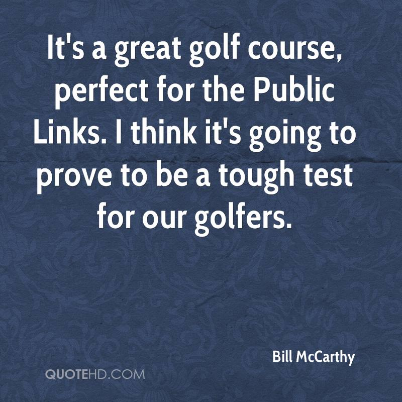 It's a great golf course, perfect for the Public Links. I think it's going to prove to be a tough test for our golfers.
