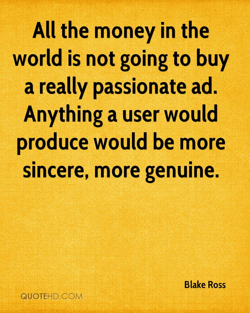 All the money in the world is not going to buy a really passionate ad. Anything a user would produce would be more sincere, more genuine.