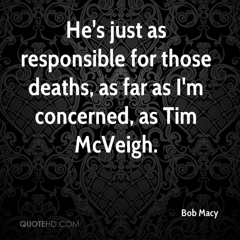 He's just as responsible for those deaths, as far as I'm concerned, as Tim McVeigh.
