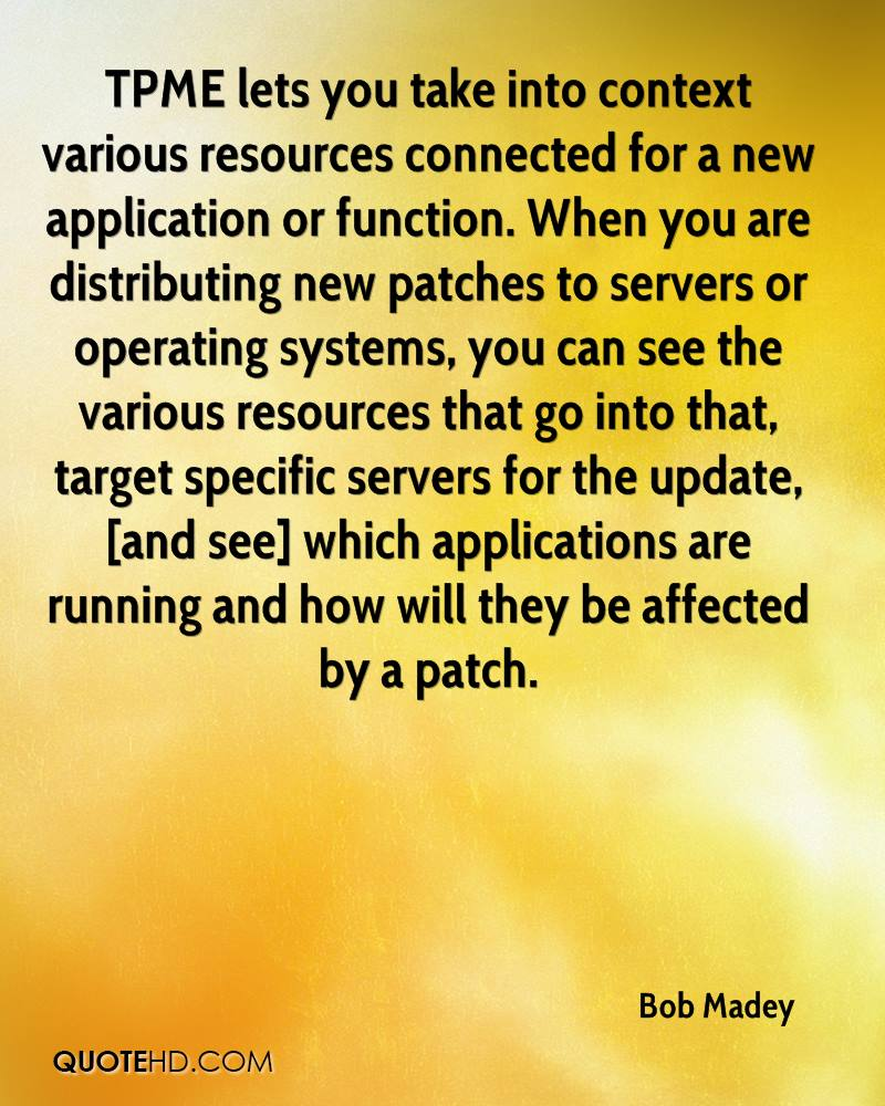 TPME lets you take into context various resources connected for a new application or function. When you are distributing new patches to servers or operating systems, you can see the various resources that go into that, target specific servers for the update, [and see] which applications are running and how will they be affected by a patch.