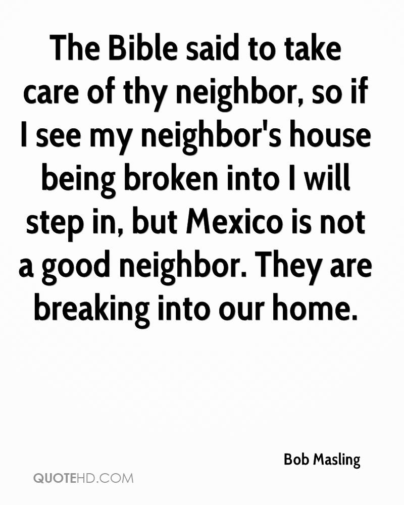 The Bible said to take care of thy neighbor, so if I see my neighbor's house being broken into I will step in, but Mexico is not a good neighbor. They are breaking into our home.