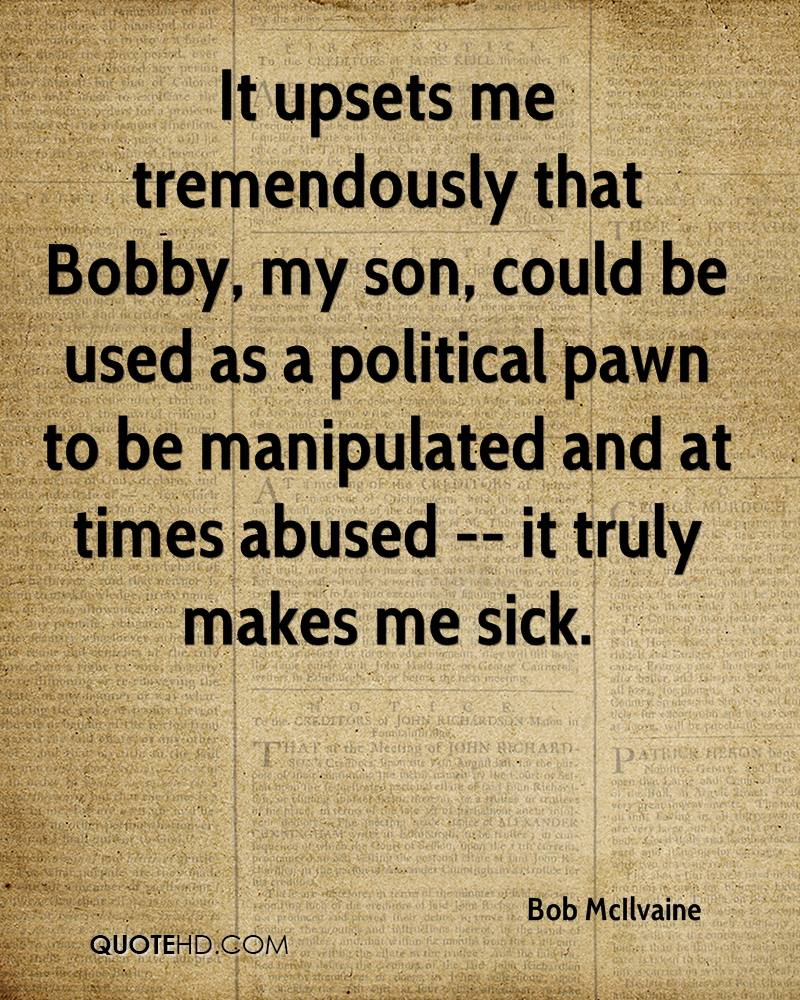 It upsets me tremendously that Bobby, my son, could be used as a political pawn to be manipulated and at times abused -- it truly makes me sick.
