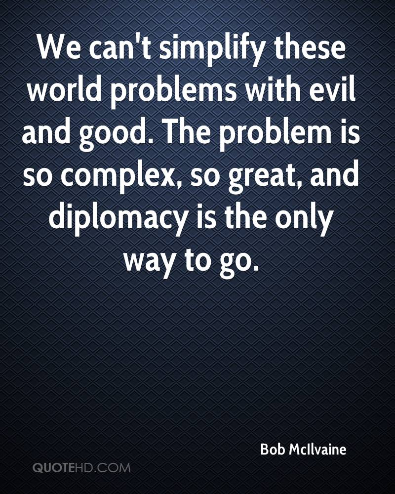 We can't simplify these world problems with evil and good. The problem is so complex, so great, and diplomacy is the only way to go.