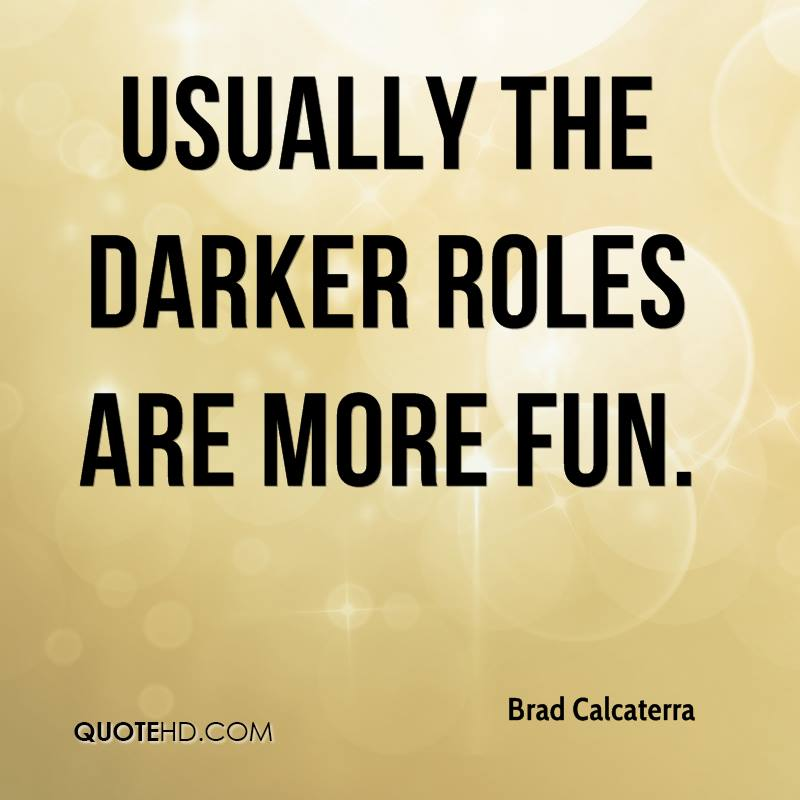Usually the darker roles are more fun.