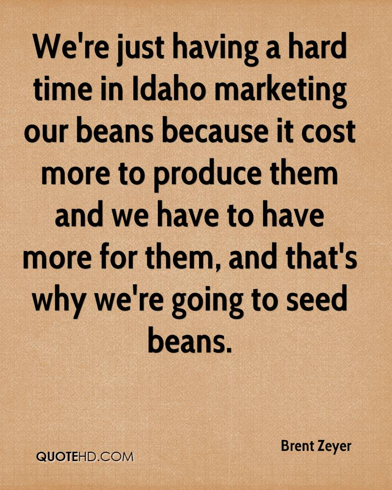 We're just having a hard time in Idaho marketing our beans because it cost more to produce them and we have to have more for them, and that's why we're going to seed beans.