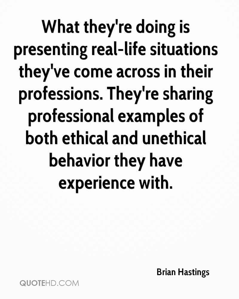 What they're doing is presenting real-life situations they've come across in their professions. They're sharing professional examples of both ethical and unethical behavior they have experience with.