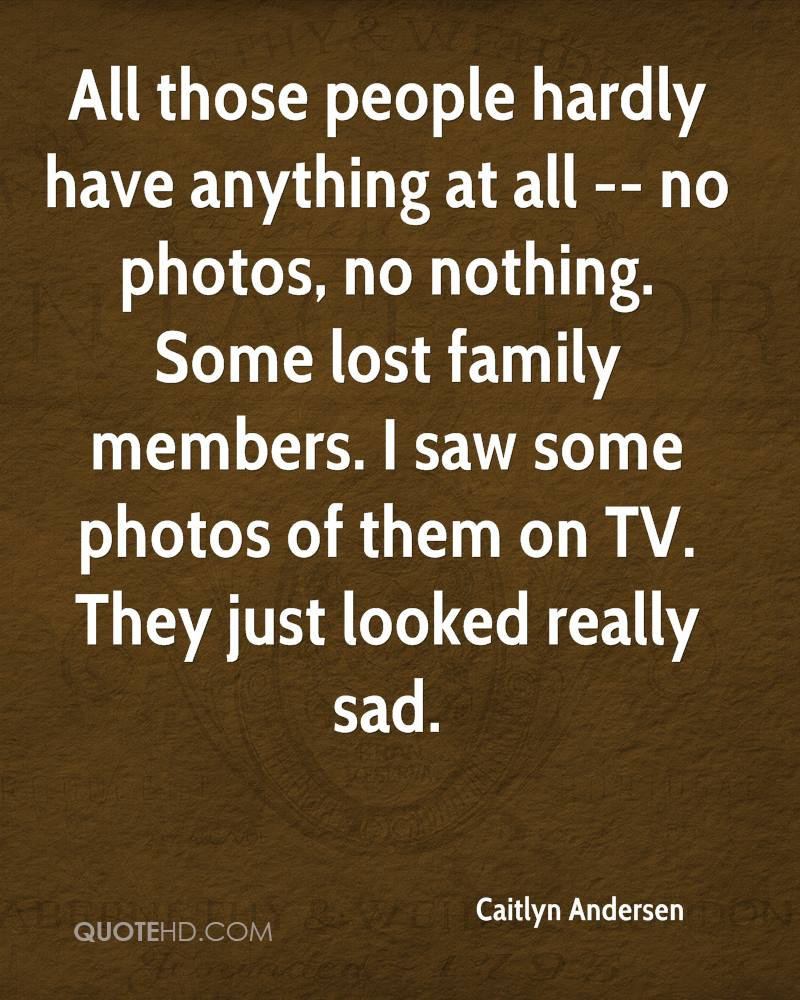 All those people hardly have anything at all -- no photos, no nothing. Some lost family members. I saw some photos of them on TV. They just looked really sad.