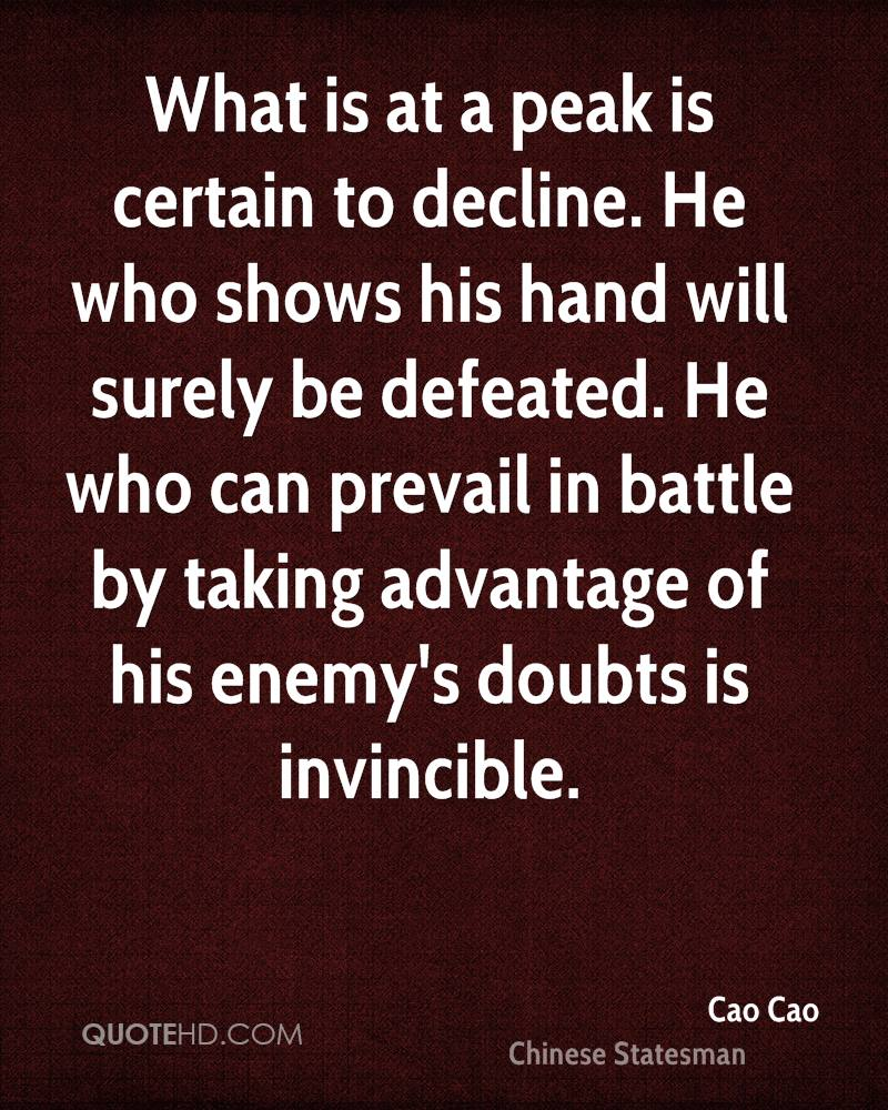 What is at a peak is certain to decline. He who shows his hand will surely be defeated. He who can prevail in battle by taking advantage of his enemy's doubts is invincible.