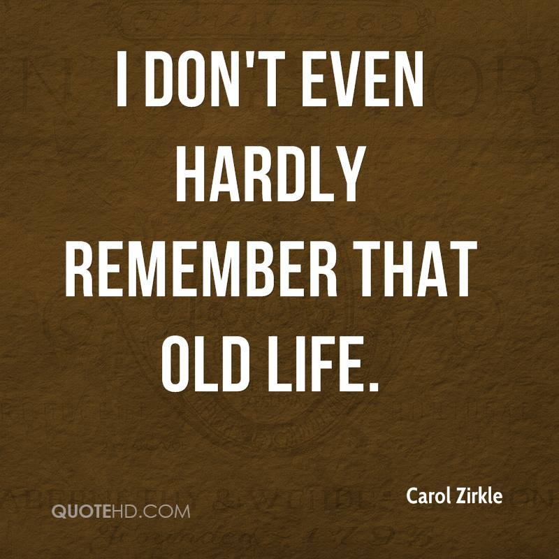 I don't even hardly remember that old life.