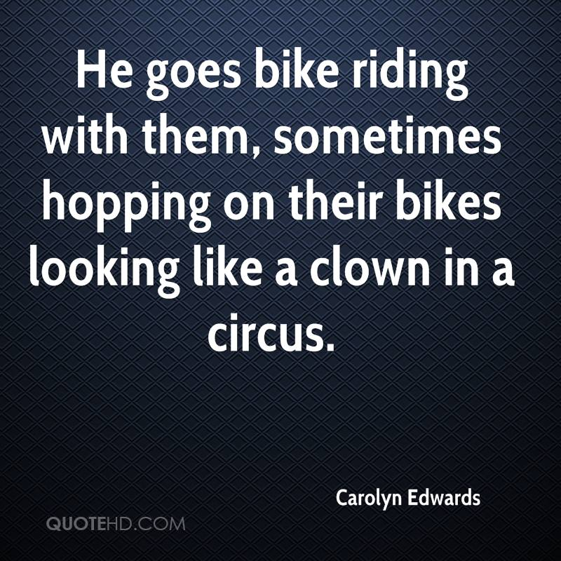 He goes bike riding with them, sometimes hopping on their bikes looking like a clown in a circus.