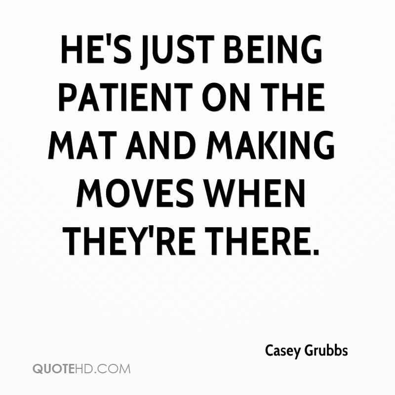 He's just being patient on the mat and making moves when they're there.