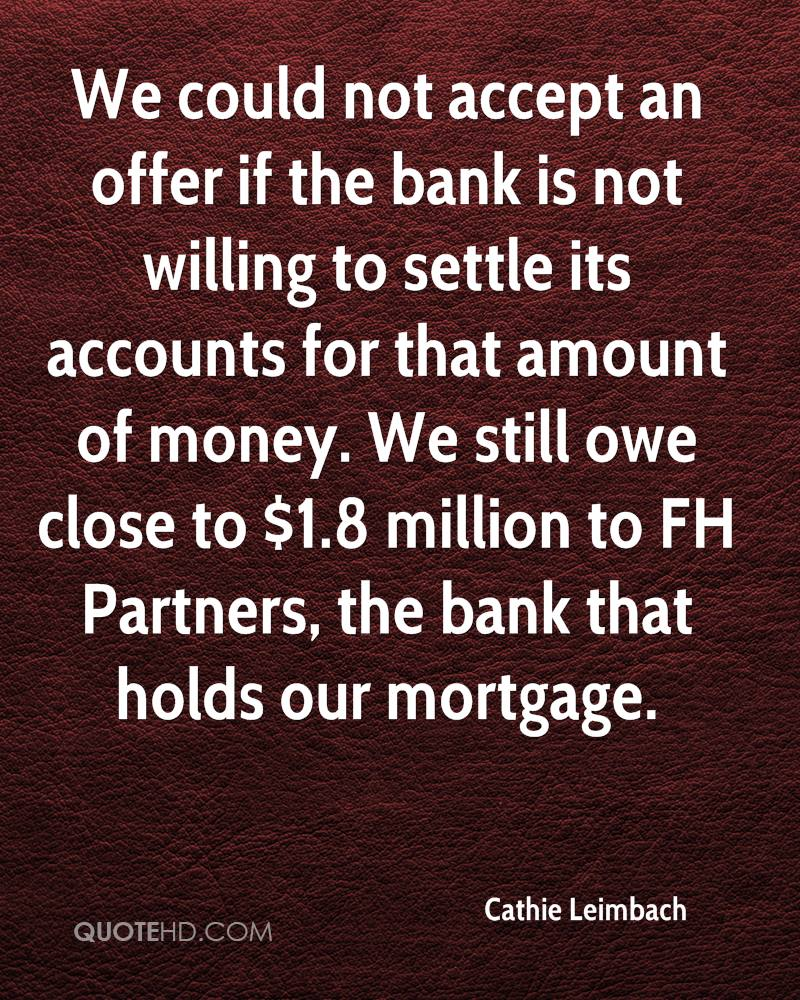 We could not accept an offer if the bank is not willing to settle its accounts for that amount of money. We still owe close to $1.8 million to FH Partners, the bank that holds our mortgage.