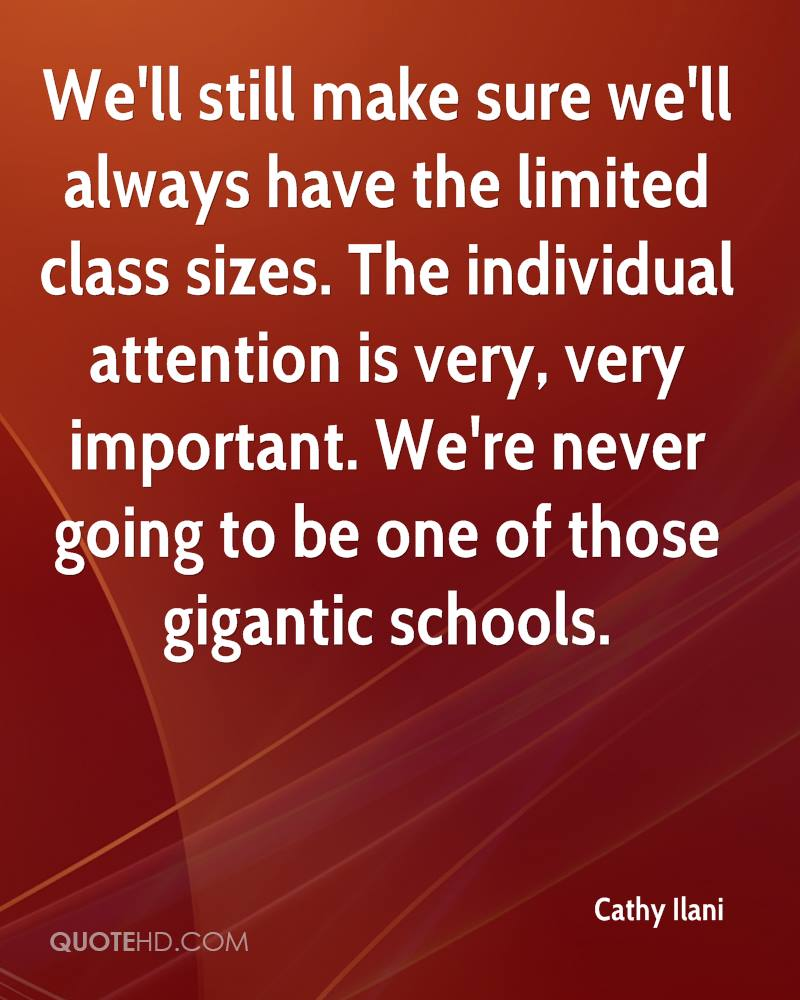 We'll still make sure we'll always have the limited class sizes. The individual attention is very, very important. We're never going to be one of those gigantic schools.