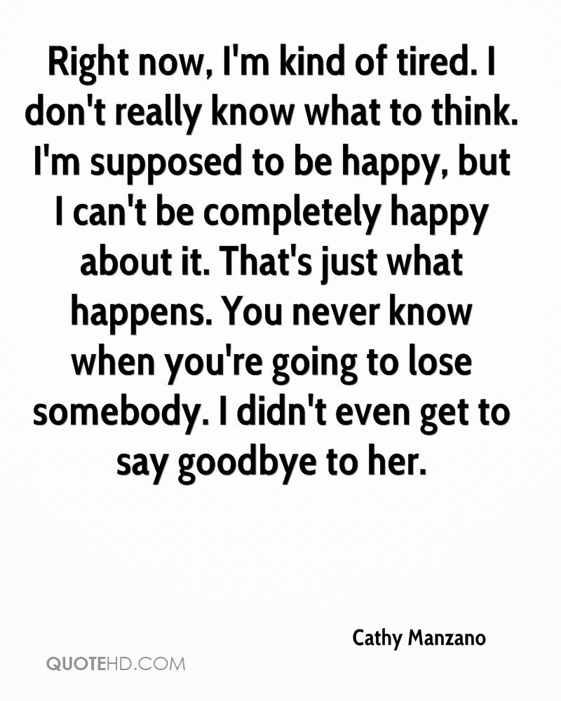 Right now, I'm kind of tired. I don't really know what to think. I'm supposed to be happy, but I can't be completely happy about it. That's just what happens. You never know when you're going to lose somebody. I didn't even get to say goodbye to her.