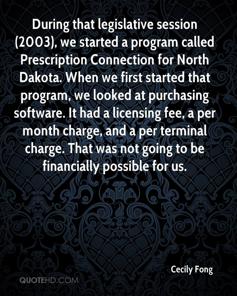 During that legislative session (2003), we started a program called Prescription Connection for North Dakota. When we first started that program, we looked at purchasing software. It had a licensing fee, a per month charge, and a per terminal charge. That was not going to be financially possible for us.