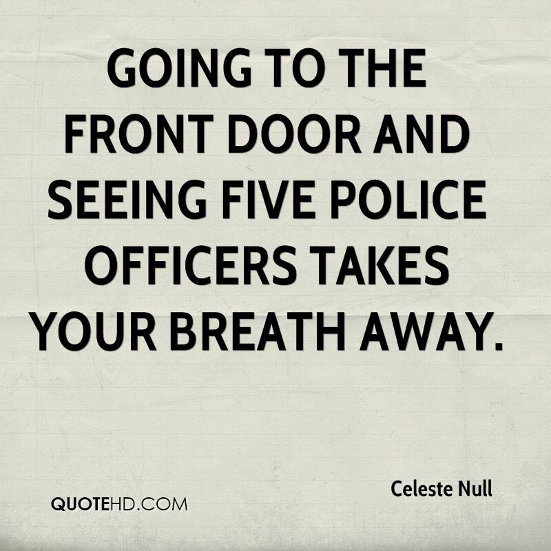 Going to the front door and seeing five police officers takes your breath away.