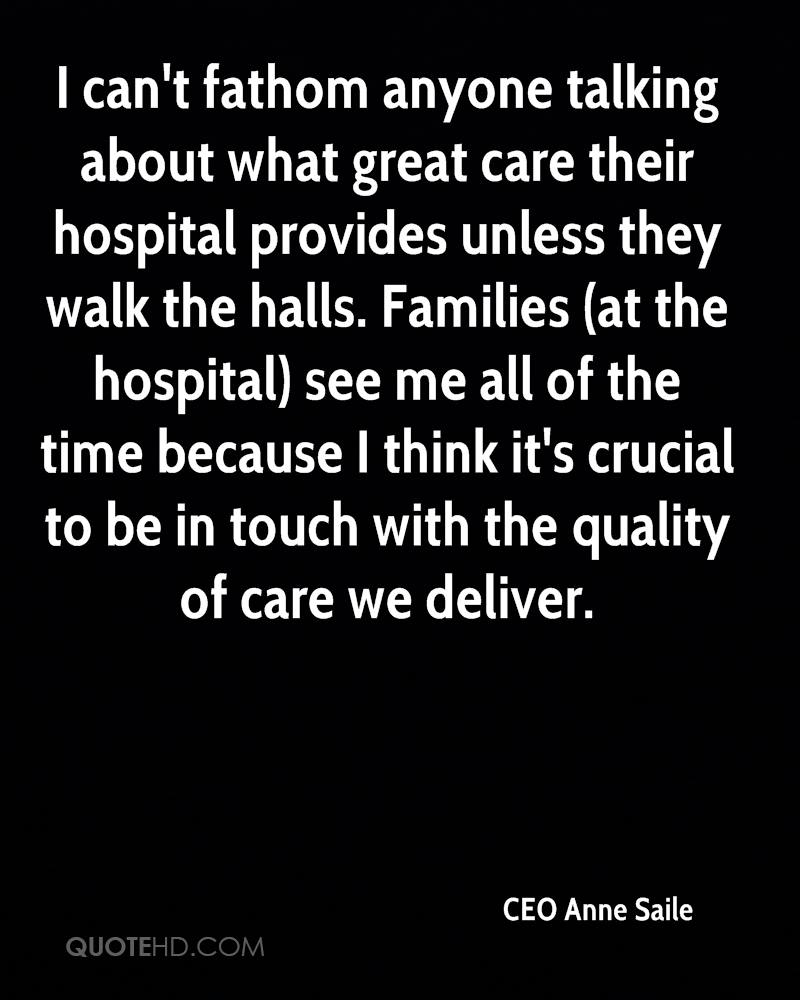 I can't fathom anyone talking about what great care their hospital provides unless they walk the halls. Families (at the hospital) see me all of the time because I think it's crucial to be in touch with the quality of care we deliver.