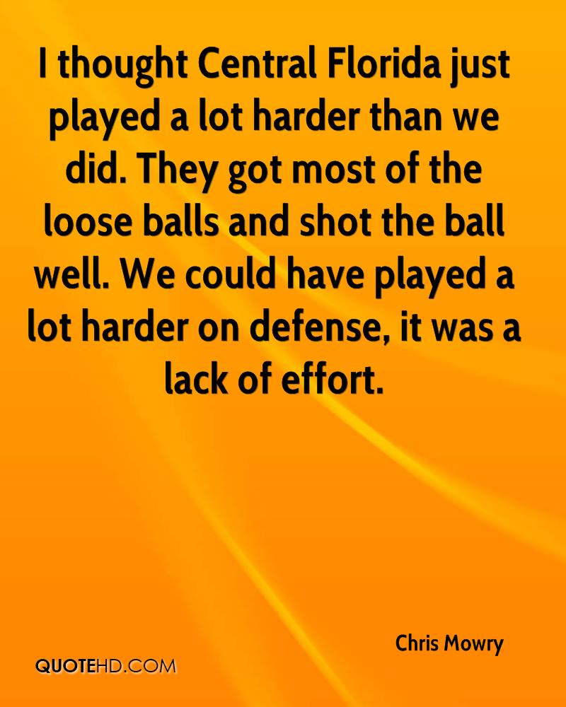 I thought Central Florida just played a lot harder than we did. They got most of the loose balls and shot the ball well. We could have played a lot harder on defense, it was a lack of effort.