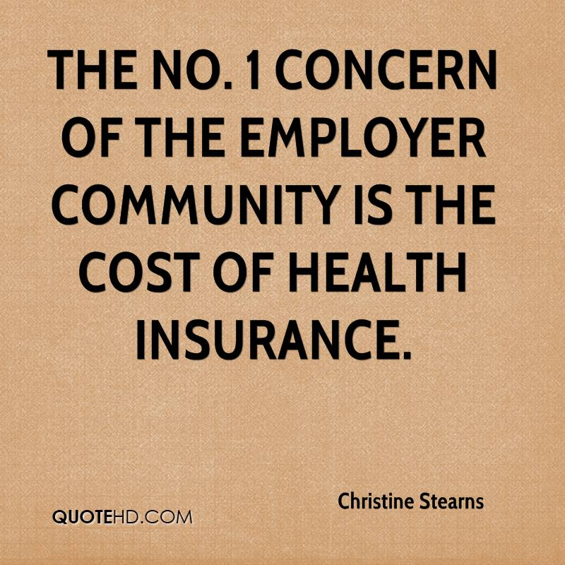 The No. 1 concern of the employer community is the cost of health insurance.