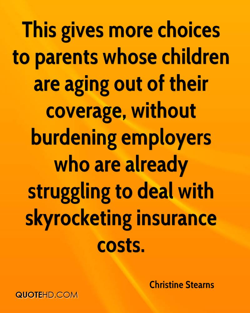 This gives more choices to parents whose children are aging out of their coverage, without burdening employers who are already struggling to deal with skyrocketing insurance costs.