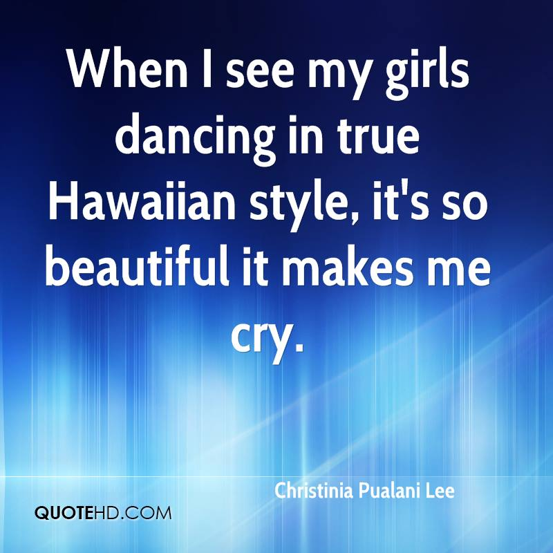 When I see my girls dancing in true Hawaiian style, it's so beautiful it makes me cry.