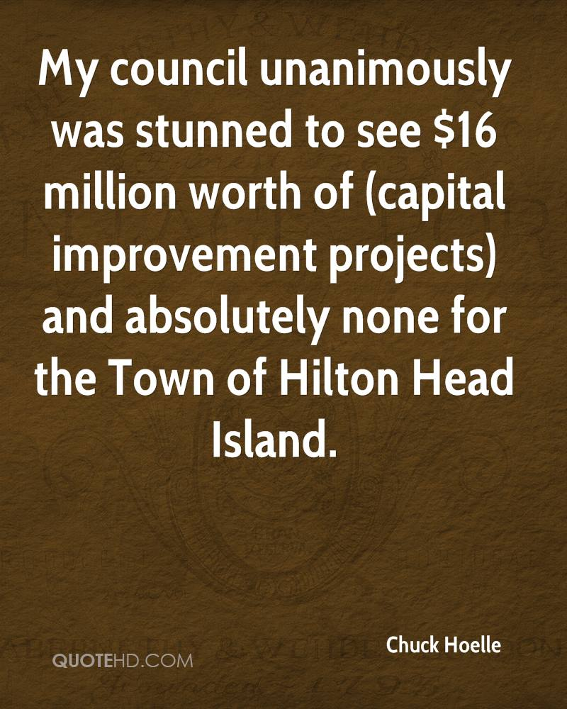 My council unanimously was stunned to see $16 million worth of (capital improvement projects) and absolutely none for the Town of Hilton Head Island.