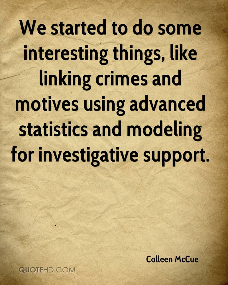 We started to do some interesting things, like linking crimes and motives using advanced statistics and modeling for investigative support.