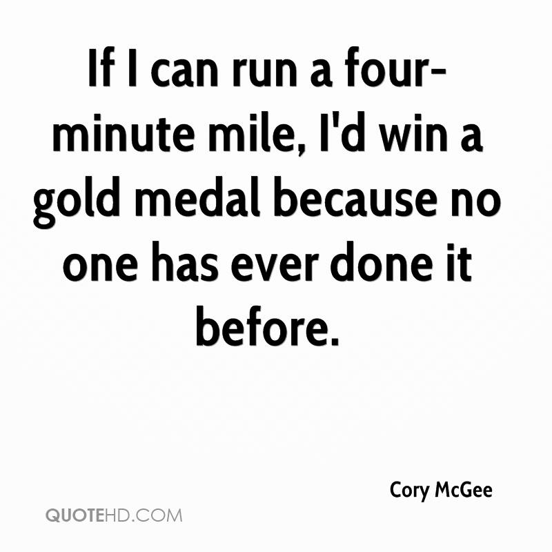 If I can run a four-minute mile, I'd win a gold medal because no one has ever done it before.