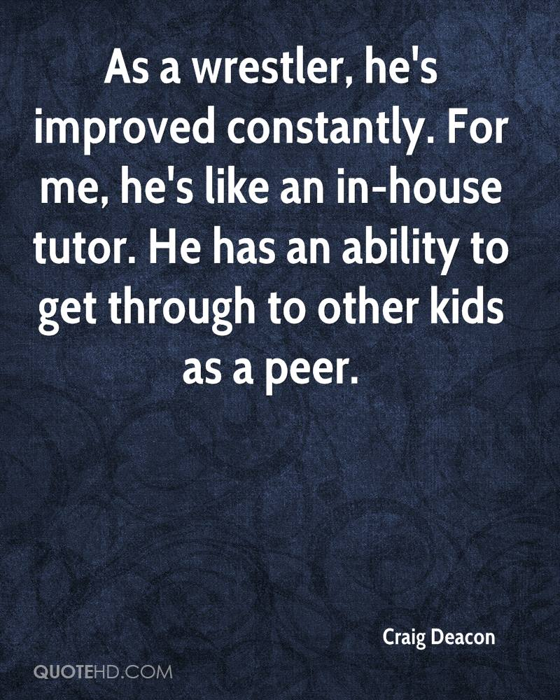 As a wrestler, he's improved constantly. For me, he's like an in-house tutor. He has an ability to get through to other kids as a peer.