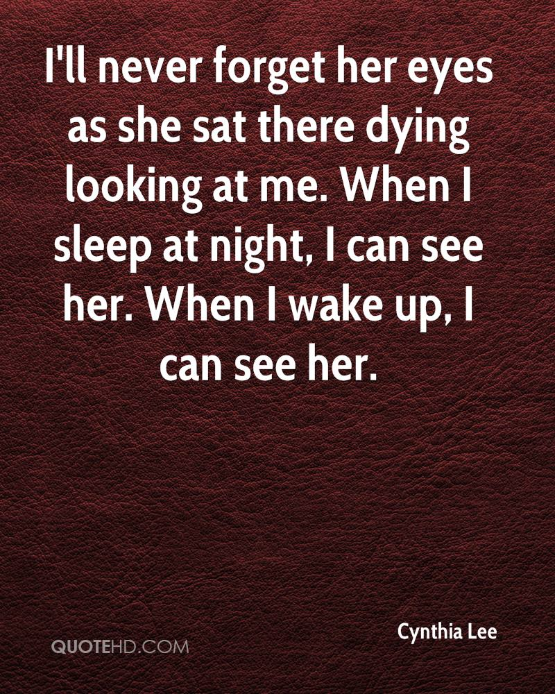 I'll never forget her eyes as she sat there dying looking at me. When I sleep at night, I can see her. When I wake up, I can see her.