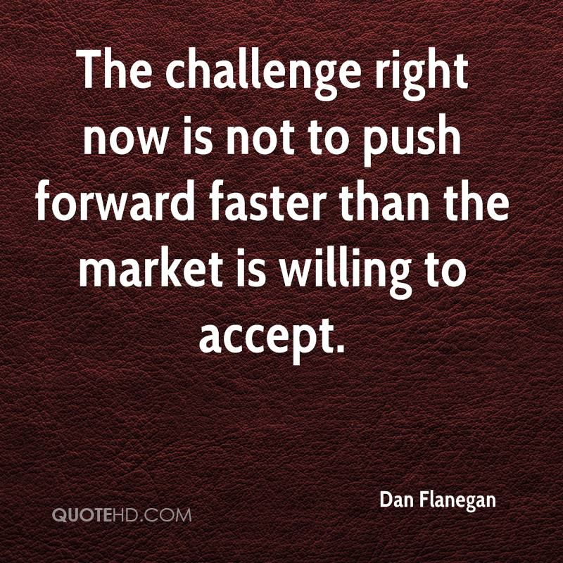 The challenge right now is not to push forward faster than the market is willing to accept.
