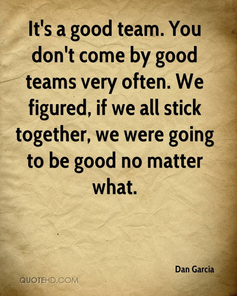 It's a good team. You don't come by good teams very often. We figured, if we all stick together, we were going to be good no matter what.
