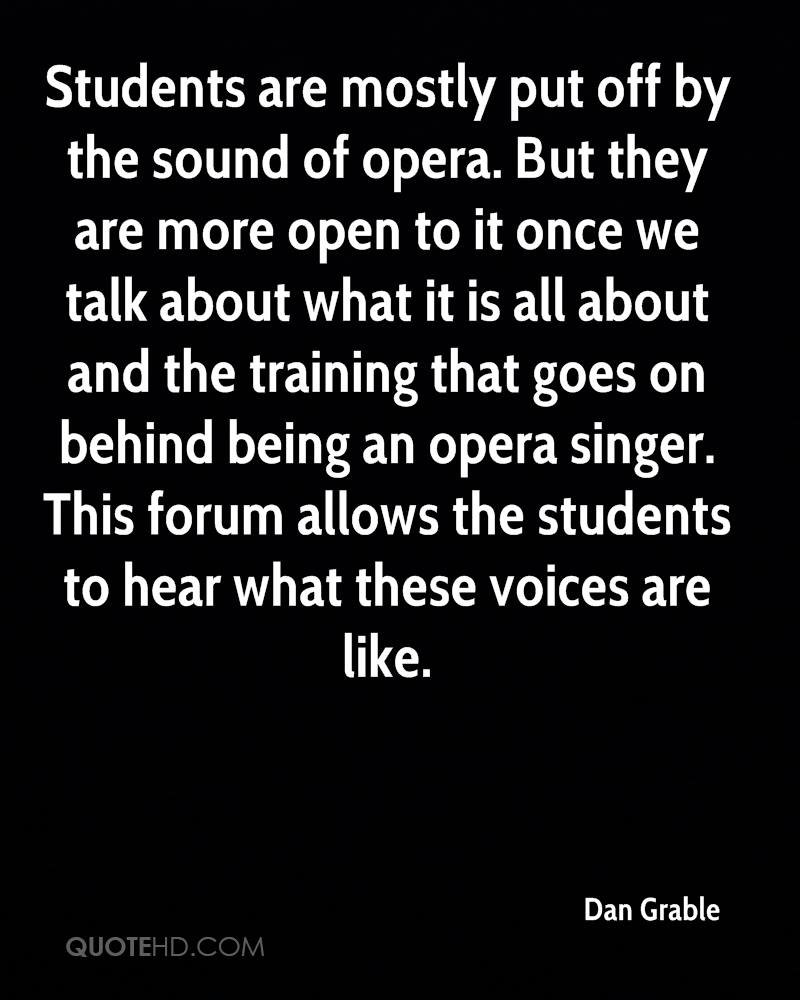 Students are mostly put off by the sound of opera. But they are more open to it once we talk about what it is all about and the training that goes on behind being an opera singer. This forum allows the students to hear what these voices are like.